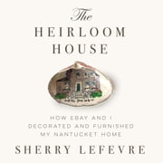 The Heirloom House - How eBay and I Decorated and Furnished My Nantucket Home ebook by Sherry Lefevre