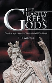 THE GHASTLY GREEK GODS - Classical Mythology You'll Actually WANT to Read! ebook by T R Winters
