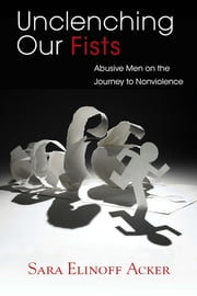 Unclenching Our Fists - Abusive Men on the Journey to Nonviolence ebook by Sara Elinoff Acker