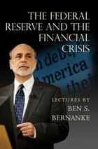 The Federal Reserve and the Financial Crisis ebook by Ben S. Bernanke