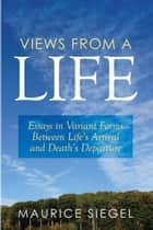 Views from a Life - Essays in Variant Forms Between Life'S Arrival and Death'S Departure ebook by Maurice Siegel