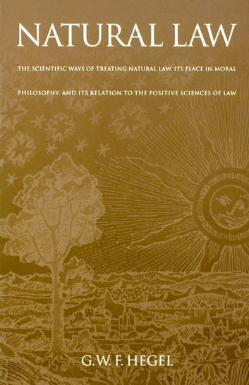 Natural Law - The Scientific Ways of Treating Natural Law, Its Place in Moral Philosophy, and Its Relation to the Positive Sciences of Law ebook by G. W. F. Hegel