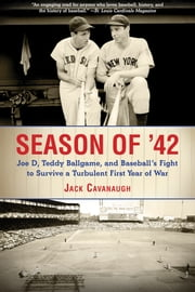 Season of '42 - Joe D, Teddy Ballgame, and Baseballs Fight to Survive a Turbulent First Year of War ebook by Jack Cavanaugh