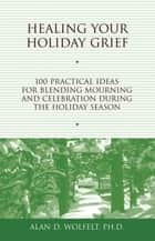Healing Your Holiday Grief ebook by Alan D. Wolfelt, PhD