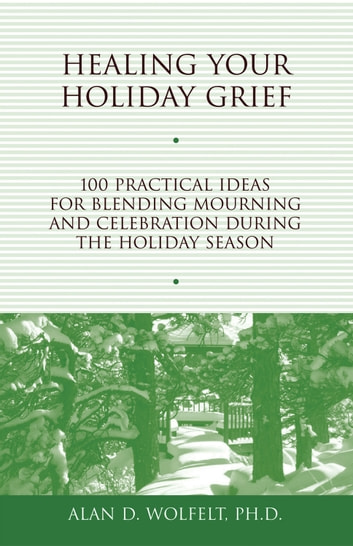 Healing Your Holiday Grief - 100 Practical Ideas for Blending Mourning and Celebration During the Holiday Season ebook by Alan D. Wolfelt, PhD