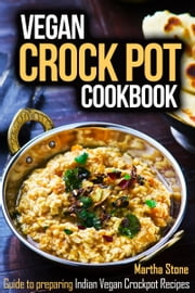 Vegan Crock Pot Cookbook: Guide to preparing Indian Vegan Crockpot Recipes ebook by Martha Stone