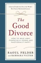 The Good Divorce - How to Walk Away Financially Sound and Emotionally Happy ebook by Raoul Felder, Barbara Victor