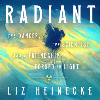 Radiant - The Dancer, The Scientist, and a Friendship Forged in Light audiobook by Liz Heinecke