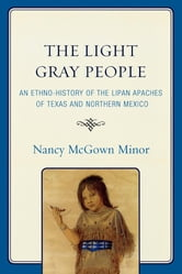 The Light Gray People - An Ethno-History of the Lipan Apaches of Texas and Northern Mexico ebook by Nancy McGown Minor