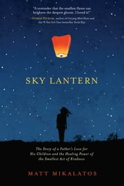 Sky Lantern - The Story of a Father's Love for His Children and the Healing Power of the Smallest Act of Kindness ebook by Matt Mikalatos