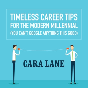 Timeless Career Tips for the Modern Millennial - (You Can't Google Anything This Good) audiobook by Cara Lane,Cara Lane