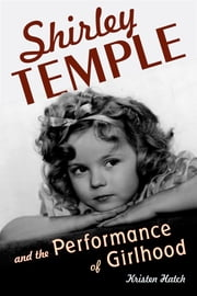 Shirley Temple and the Performance of Girlhood ebook by Professor Kristen Hatch