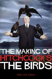 The Making of Hitchcock's The Birds ebook by Tony Lee Moral