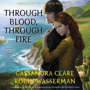 Through Blood, Through Fire - Ghosts of the Shadow Market audiobook by Cassandra Clare,Robin Wasserman