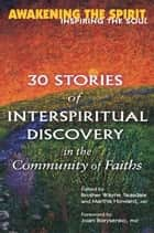 Awakening the Spirit, Inspiring the Soul - 30 Stories of Interspiritual Discovery in the Community of Faiths ebook by Brother Wayne Teasdale, Martha Howard MD, Joan Borysenko,...