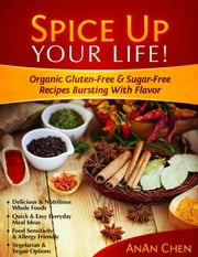 Spice Up Your Life! - Organic Gluten-Free & Sugar-Free Recipes Bursting With Flavor ebook by AnAn Chen