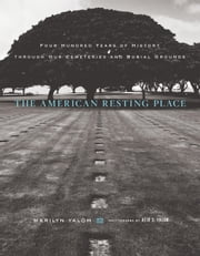 The American Resting Place - 400 Years of History Through Our Cemeteries and Burial Grounds ebook by Marilyn Yalom,Reid S. Yalom