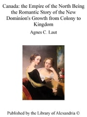 Canada: The Empire of The North Being The Romantic Story of The New Dominion's Growth from Colony to Kingdom ebook by Agnes Christina Laut