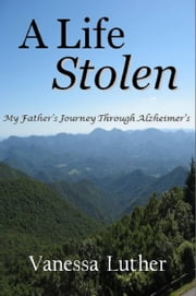 A Life Stolen: My Father's Journey Through Alzheimer's 電子書籍 by Vanessa Luther