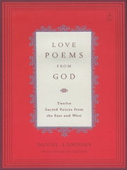 Love Poems from God - Twelve Sacred Voices from the East and West ebook by Daniel Ladinsky,Various