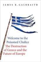 Welcome to the Poisoned Chalice - The Destruction of Greece and the Future of Europe ebook by James K. Galbraith