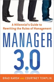 Manager 3.0 - A Millennial's Guide to Rewriting the Rules of Management ebook by Brad Karsh,Courtney Templin