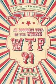 WTF?! - An Economic Tour of the Weird ebook by Peter T. Leeson