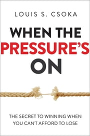 When the Pressure's On - The Secret to Winning When You Can't Afford to Lose ebook by Louis S. Csoka