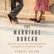 The Marriage Bureau - The True Story of How Two Matchmakers Arranged Love in Wartime London audiobook by Penrose Halson