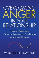 Overcoming Anger in Your Relationship - How to Break the Cycle of Arguments, Put-Downs, and Stony Silences ebook by W. Robert Nay, Phd