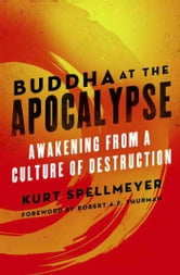 Buddha at the Apocalypse - Awakening from a Culture of Destruction ebook by Kurt Spellmeyer