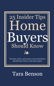 25 Insider Tips Home Buyers Should Know ebook by Tara Benson