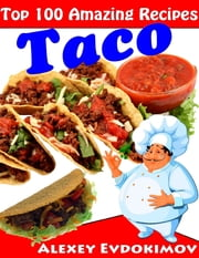 Top 100 Amazing Recipes Taco ebook by Alexey Evdokimov