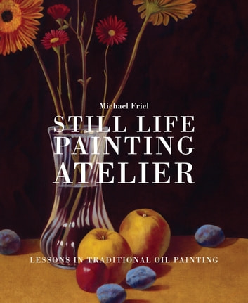 Still Life Painting Atelier - An Introduction to Oil Painting ebook by Michael Friel