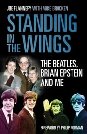 Standing in the Wings - The Beatles, Brian Epstein and Me ebook by Joe Flannery
