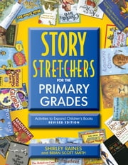 Story S-t-r-e-t-c-h-e-r-s for the Primary Grades, Revised - Activities to Expand Children's Books, Revised Edition ebook by Shirley Raines,Brian Scott Smith