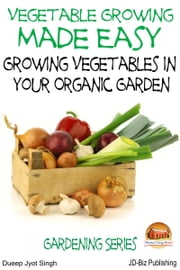 Vegetable Growing Made Easy: Growing Vegetables in Your Organic Garden ebook by Dueep J. Singh