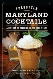 Forgotten Maryland Cocktails - A History of Drinking in the Free State ebook by Gregory Priebe,Nicole Priebe,Aaron Joseph