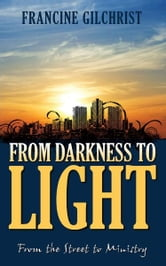 From Darkness to Light: From the Street to Ministry ebook by Francine Gilchrist
