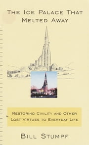 The Ice Palace That Melted Away - Restoring Civility and Other Lost Virtues to Everyday Life ebook by Bill Stumpf