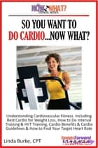 So You Want To Do Cardio...Now What? Step-by-Step Instructions & Essential Info That Truly Simplify How to Do Cardio, Including Sample Workouts! ebook by Linda Burke