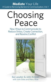 Choosing Peace: New Ways to Communicate to Reduce Stress, Create Connection, and Resolve Conflict - Mediate Your Life: A Guide to Removing Barriers to Communication, #1 ebook by IKE LASATER,JOHN KINYON