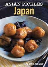 Asian Pickles: Japan - Recipes for Japanese Sweet, Sour, Salty, Cured, and Fermented Tsukemono ebook by Karen Solomon