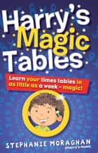 Harry's Magic Tables (for Tablet Devices): Learn Your Times Tables in as Little as a Week ebook by Stephanie Moraghan