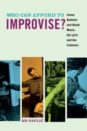 Who Can Afford to Improvise?: James Baldwin and Black Music, the Lyric and the Listeners ebook by Ed Pavlic