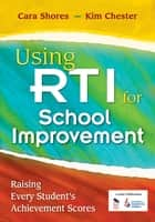 Using RTI for School Improvement - Raising Every Student's Achievement Scores ebook by Cara F. Shores, Kimberly B. Chester