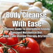 Body Cleanse With Ease: Beginner Guide To intermittent Fasting, Damaged Metabolism Diet, Apple Cider Vinegar Therapy, Dry Fasting audiobook by Greenleatherr