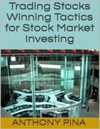 Trading Stocks: Winning Tactics for Stock Market Investing ebook by Anthony Pina