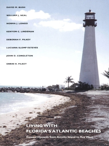 Living with Florida's Atlantic Beaches - Coastal Hazards from Amelia Island to Key West ebook by William J. Neal,Norma J. Longo,Kenyon C. Lindeman,Deborah F. Pilkey,Luciana S. Esteves,John D. Congleton,David M. Bush,Orrin H. Pilkey