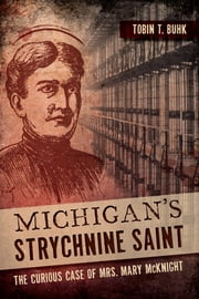Michigan's Strychnine Saint - The Curious Case of Mrs. Mary McKnight ebook by Tobin T. Buhk